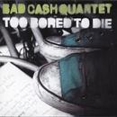 Too Bored to Die/Bad Cash Quartet