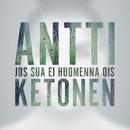 Jos sua ei huomenna ois/Antti Ketonen
