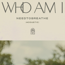 Who Am I (Acoustic)/NEEDTOBREATHE