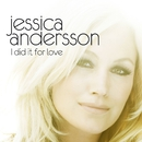 I Did It For Love/Jessica Andersson