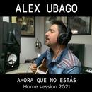 Ahora que no estás (Home Session 2021)/Alex Ubago