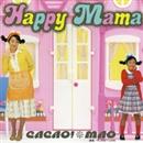 Happy Mama/CACAO&MAO