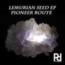 LEMURIAN SEED EP/PIONEER ROUTE