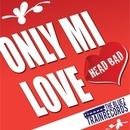 ONLY MI LOVE/HEAD BAD