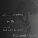 calm mutation / so fly ... / back in the days 2002/Hidenori Ogawa
