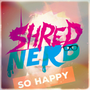 So Happy/SHRED NERD