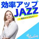 効率アップジャズ ~軽快ジャズカバー~/JAZZ PARADISE&Moonlight Jazz Blue