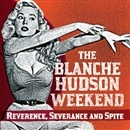 REVERENCE, SEVERANCE AND SPITE/THE BLANCHE HUDSON WEEKEND