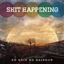 NO RAIN NO RAINBOW/SHIT HAPPENING