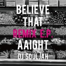 Believe that/aaight REMIX E.P./DJ SOULJAH