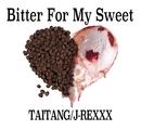 BITTER FOR MY SWEET feat. J-REXXX/TAITANG