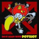 DO IT AGAIN WITH POTSHOT/POTSHOT