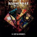 BAD SUNDAY ~日曜日よりの宴者~/GAZAGORillA