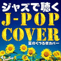 ジャズで聴くJ Popカバー ~夏のくつろぎカバー~