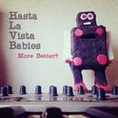 More Better?/Hasta La Vista Babies