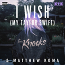 I Wish (My Taylor Swift)/The Knocks & Matthew Koma