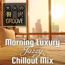 大人の贅沢GROOVE ~Morning Luxury Jazzy Chillout Mix~/Cafe lounge groove