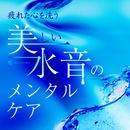 疲れた心を洗う美しい水音のメンタルケア/RELAX WORLD