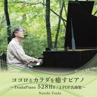 ココロとカラダを癒すピアノ~TSUDAPIANO 528HZ / J-POP名曲集~