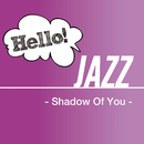Hello! Jazz - Shadow Of You -/V.A.