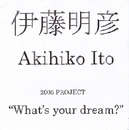 """What's your dream?""/伊藤明彦"