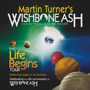 THE LIFE BEGINS TOUR/MARTIN TURNER'S WISHBONE ASH