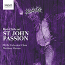 Bob Chilcott: St John Passion/Wells Cathedral Choir, Jonathan Vaughn & Matthew Owens