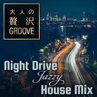 大人の贅沢GROOVE ~Night Drive Jazzy House Mix~