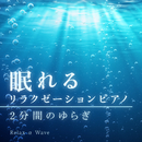 眠れるリラクゼーションピアノ ~ 2分間のゆらぎ ~/Relax α Wave