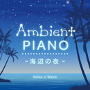 Ambient Piano ~海辺の夜~/Relax α Wave