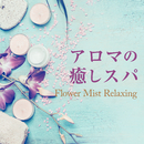 アロマの癒しスパ ~Flower Mist Relaxing~/Relax α Wave