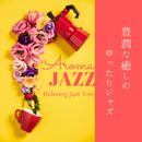 豊潤な癒しのゆったりジャズ - Aroma Jazz/Relaxing Jazz Trio
