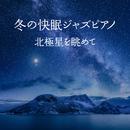 冬の快眠ジャズピアノ ~北極星を眺めて~/Relax α Wave