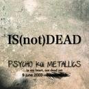 IS (not) DEAD/PSYCHO küi  METALLICS