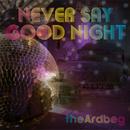 NEVER SAY GOOD NIGHT/theArdbeg