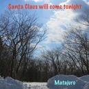 Santa Claus will come tonight/マタジュロー