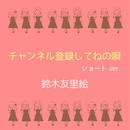 「チャンネル登録してねの唄」 (ショートver.)/鈴木友里絵