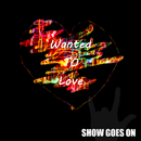 Wanted To Love/SHOW GOES ON