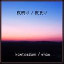 夜明け / 夜更け/kentoazumi & whew