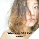 What's ur DREAM?/yoshimi
