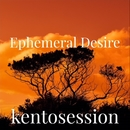 Ephemeral Desire/kentosession