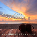 Bossa Nova For Lovers~しっとり綺麗なボサノヴァセレクション~/Various Artists