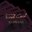 Fresh Cash/HEAD BAD