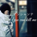 you can kill me/アンシャンテ