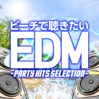 ビーチで聴きたいEDM -PARTY HITS SELECTION-