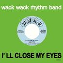 I'LL CLOSE MY EYES (sunshine pop ver)/WACK WACK RHYTHM BAND