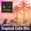 大人の贅沢GROOVE ~Lovers Chill House Tropical Cafe Mix~/Cafe lounge resort