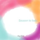 Season to fade/カンシャクノヒナ