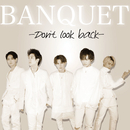 Don't look back/BANQUET
