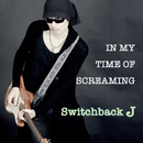 In My Time Of Screaming/Switchback J